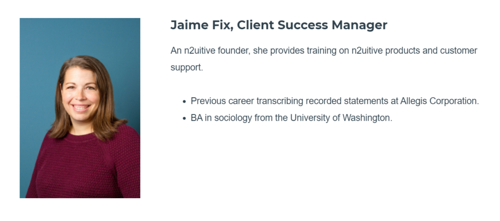 "a photo of a woman smiling at the camera next to text that reads ""Jaime Fix, Client Success Manager An n2uitive founder, she provides training on n2uitive products and customer support. Previous career transcribing recorded statements at Allegis Corporation. BA in sociology from the University of Washington."""